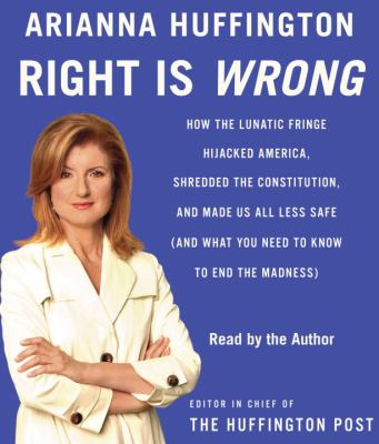 Right Is Wrong: How the Lunatic Fringe Hijacked America, Shredded the Constitution, and Made Us All Less Safe (and What You Need to Kn 9780739369876