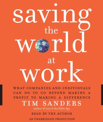 Saving the World at Work: What Companies and Individuals Can Do to Go Beyond Making a Profit to Making a Difference 9780739370407