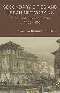 Secondary Cities and Urban Networking in the Indian Ocean Realm, c. 1400-1800 9780739128343
