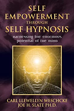 Self-Empowerment Through Self-Hypnosis: Harnessing the Enormous Potential of the Mind 9780738719283