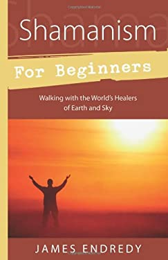 Shamanism for Beginners: Walking with the World's Healers of Earth and Sky 9780738715629