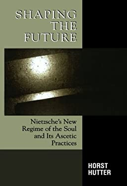 Shaping the Future: Nietzsche's New Regime of the Soul and Its Ascetic Practices 9780739113592