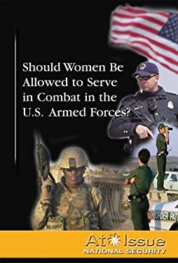 Should Women Be Allowed to Serve in Combat in the U.S. Armed Forces? 9780737739381