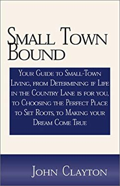 Small Town Bound: Your Guide to Small-Town Living, from Determining If Life in the Country Lane is for You, to Choosing the Perfect Plac 9780738846378