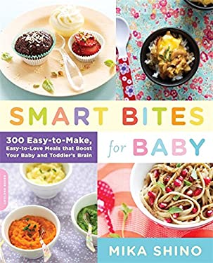 Smart Bites for Baby: 300 Easy-To-Make, Easy-To-Love Meals That Boost Your Baby and Toddler's Brain 9780738215556