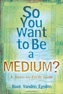 So You Want to Be a Medium?: A Down-To-Earth Guide 9780738708560
