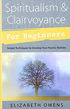 Spiritualism & Clairvoyance for Beginners: Simple Techniques to Develop Your Psychic Abilities 9780738707075