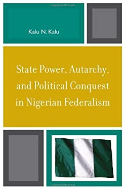 State Power, Autarchy, and Political Conquest in Nigerian Federalism 9780739119556
