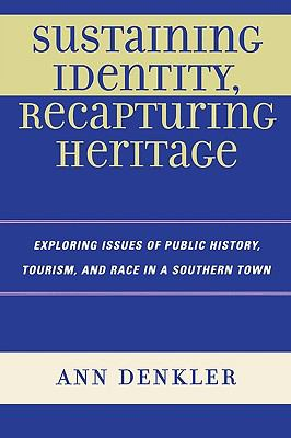 Sustaining Identity, Recapturing Heritage: Exploring Issues of Public History, Tourism, and Race in a Southern Town 9780739119921