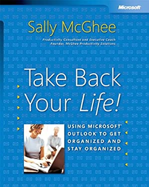 Take Back Your Life!: Using Microsoft Outlook to Get Organized and Stay Organized: Using Microsoft(r) Outlook(r) to Get Organized and Stay Organized 9780735620407