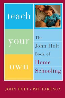 Teach Your Own: The John Holt Book of Homeschooling 9780738206943