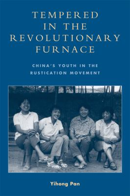 Tempered in the Revolutionary Furnace: China's Youth in the Rustication Movement 9780739140925