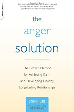The Anger Solution: The Proven Method for Achieving Calm and Developing Healthy, Long-Lasting Relationships 9780738212609