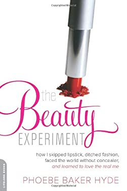 The Beauty Experiment: How I Skipped the Lipstick, Cut My Hair, Forgot Fashion, and Faced the World Without Concealer for a Year . . . and Ma 9780738214658