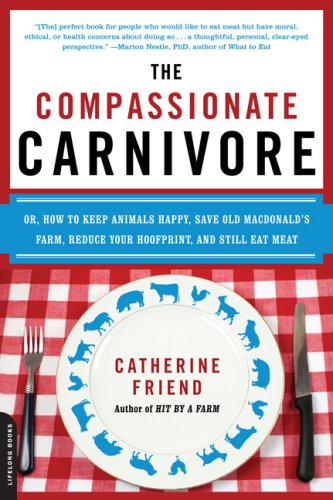 The Compassionate Carnivore: Or, How to Keep Animals Happy, Save Old MacDonald's Farm, Reduce Your Hoofprint, and Still Eat Meat 9780738213095