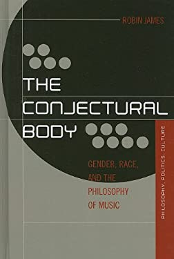 The Conjectural Body: Gender, Race, and the Philosophy of Music 9780739139028