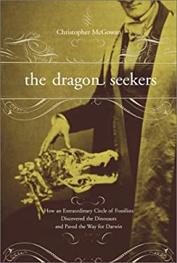 The Dragon Seekers: How an Extraordinary Circle of Fossilists Discovered the Dinosaurs and Paved the Way for Darwin 9780738202822