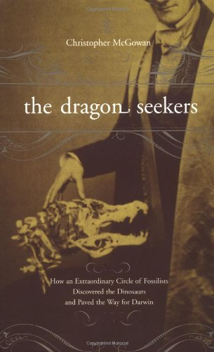 The Dragon Seekers: How an Extraordinary Cicle of Fossilists Discovered the Dinosaurs and Paved the Way for Darwin 9780738206738