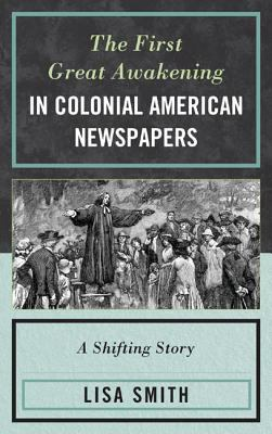 The First Great Awakening in Colonial American Newspapers: A Shifting Story 9780739172742