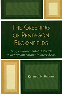 The Greening of Pentagon Brownfields: Using Environmental Discourse to Redevelop Former Military Bases 9780739105399