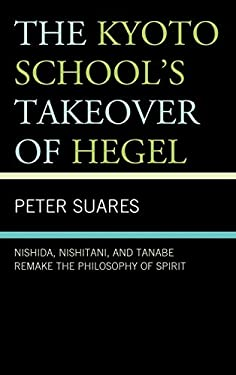 The Kyoto School's Takeover of Hegel: Nishida, Nishitani, and Tanabe Remake the Philosophy of Spirit 9780739146880