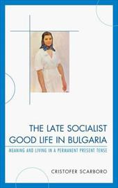 The Late Socialist Good Life in Bulgaria: Meaning and Living in a Permanent Present Tense