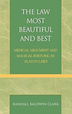The Law Most Beautiful and Best: Medical Argument and Magical Rhetoric in Plato's Laws 9780739106860