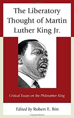 The Liberatory Thought of Martin Luther King Jr.: Critical Essays on the Philosopher King 9780739165522