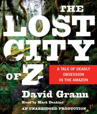 The Lost City of Z: A Tale of Deadly Obsession in the Amazon 9780739376980
