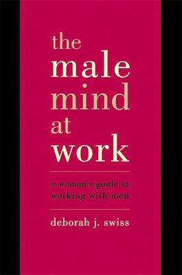 The Male Mind at Work: A Woman's Guide to Working with Men 9780738204970
