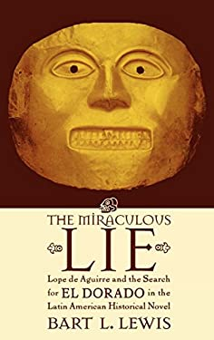 The Miraculous Lie: Lope de Aguirre and the Search for El Dorado in the Latin American Historical Novel 9780739104651