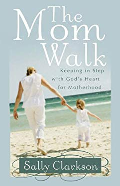 The Mom Walk: Keeping in Step with God's Heart for Motherhood 9780736918749