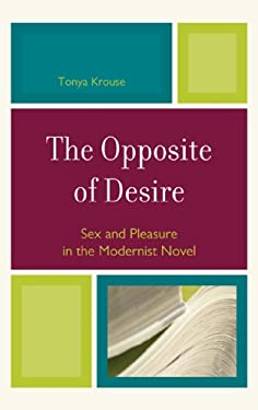 The Opposite of Desire: Sex and Pleasure in the Modernist Novel 9780739123386