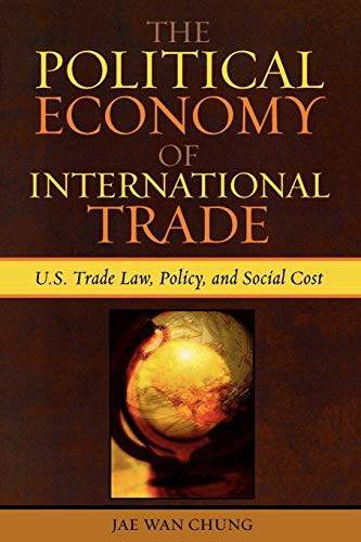 The Political Economy of International Trade: U.S. Trade Laws, Policy, and Social Cost 9780739112922