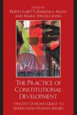 The Practice of Constitutional Development: Vincent Ostrom's Quest to Understand Human Affairs 9780739126325