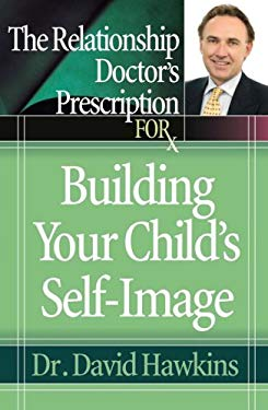The Relationship Doctor's Prescription for Building Your Child's Self-Image 9780736919517
