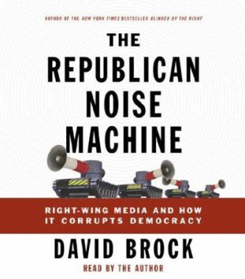 The Republican Noise Machine: Right-Wing Media and How It Corrupts Democracy 9780739309452