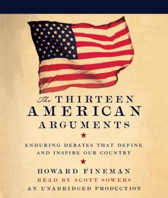 The Thirteen American Arguments: Enduring Debates That Define and Inspire Our Country 9780739359211