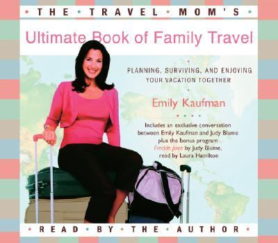The Travel Mom's Ultimate Book of Family Travel: Planning, Surviving, and Enjoying Your Vacation Together 9780739332504