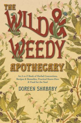 The Wild & Weedy Apothecary: An A to Z Book of Herbal Concoctions, Recipes & Remedies, Practical Know-How & Food for the Soul 9780738719078