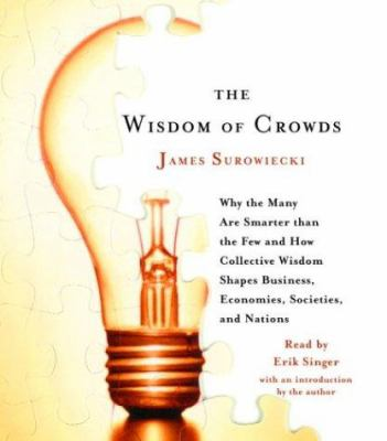 The Wisdom of Crowds: Why the Many Are Smarter Than the Few and How Collective Wisdom Shapes Business, Economies, Societies and Nations 9780739311967