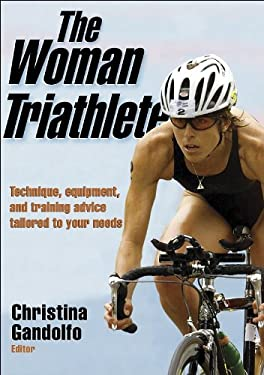 The Woman Triathlete: Technique, Equipment, and Training Advice Tailored to Your Needs 9780736054300