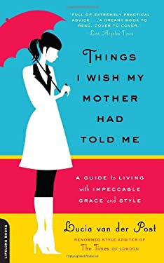 Things I Wish My Mother Had Told Me: A Guide to Living with Impeccable Grace & Style 9780738213835