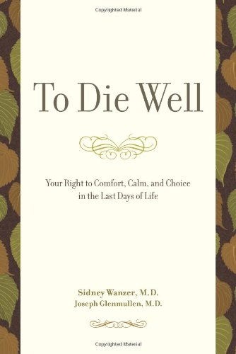 To Die Well: Your Right to Comfort, Calm, and Choice in the Last Days of Life 9780738211633