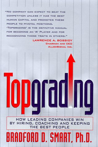 Topgrading : How Leading Companies Win by Hiring, Coaching and Keeping the Best People