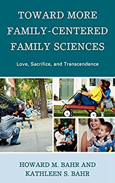 Toward More Family-Centered Family Sciences: Love, Sacrifice, and Transcendence 9780739126738
