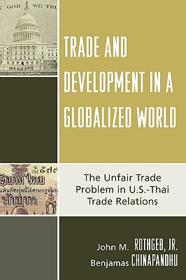 Trade and Development in a Globalized World: The Unfair Trade Problem in U.S.Dthai Trade Relations 9780739116562