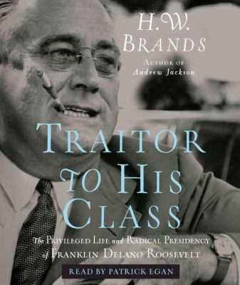 Traitor to His Class: The Privileged Life and Radical Presidency of Franklin Delano Roosevelt 9780739369487