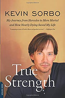 True Strength: My Journey from Hercules to Mere Mortal--And How Nearly Dying Saved My Life 9780738216027
