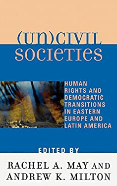 (Un)Civil Societies: Human Rights and Democratic Transitions in Eastern Europe and Latin America 9780739105801